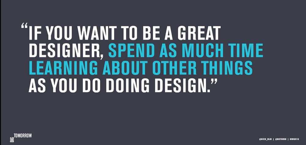 "quote from Nick de la Mare - ""If you want to be a great designer, spend as much time learning about other things as you do doing design."""