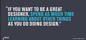 """quote from Nick de la Mare - """"If you want to be a great designer, spend as much time learning about other things as you do doing design."""""""