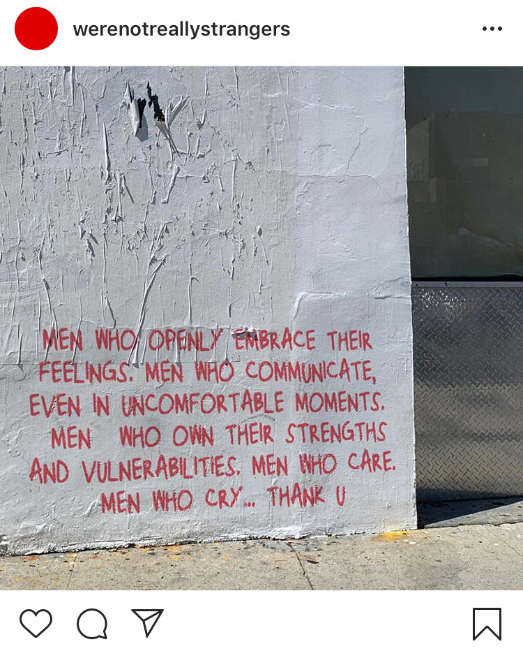 """Instagram post by @werenotreallystrangers: A graffiti on the wall says """"Men who openly embrace their feelings. Men who communicate, even in uncomfortable moments. Men who own their strengths and vulnerabilities. Men who care. Men who cry. Thank u."""""""