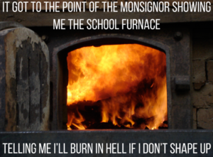 It got to the point of the monsignor showing me the school furnace telling me I'll burn in hell if I don't shape up