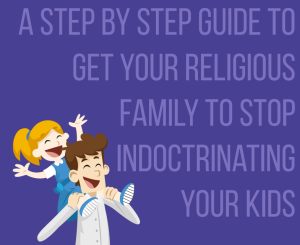A Step By Step Guide To Getting Your Religious Family To Stop Indoctrinating Your Kids