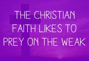 The Christian faith likes to prey on the weak