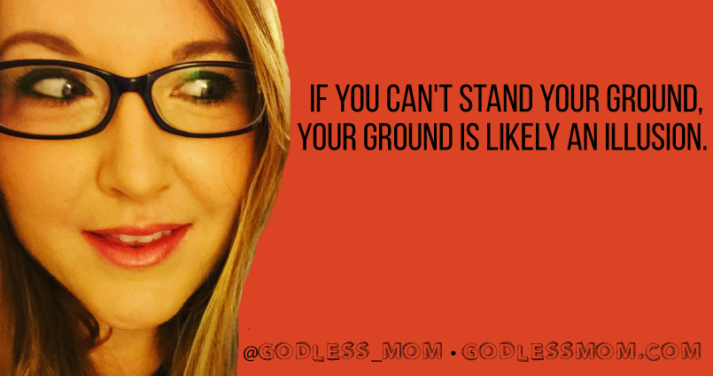 If you can't stand your ground, your ground is likely an illusion.