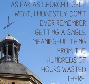 As far as church itself went, I honestly don't ever remember getting a single meaningful thing from the hundreds of hours wasted there.
