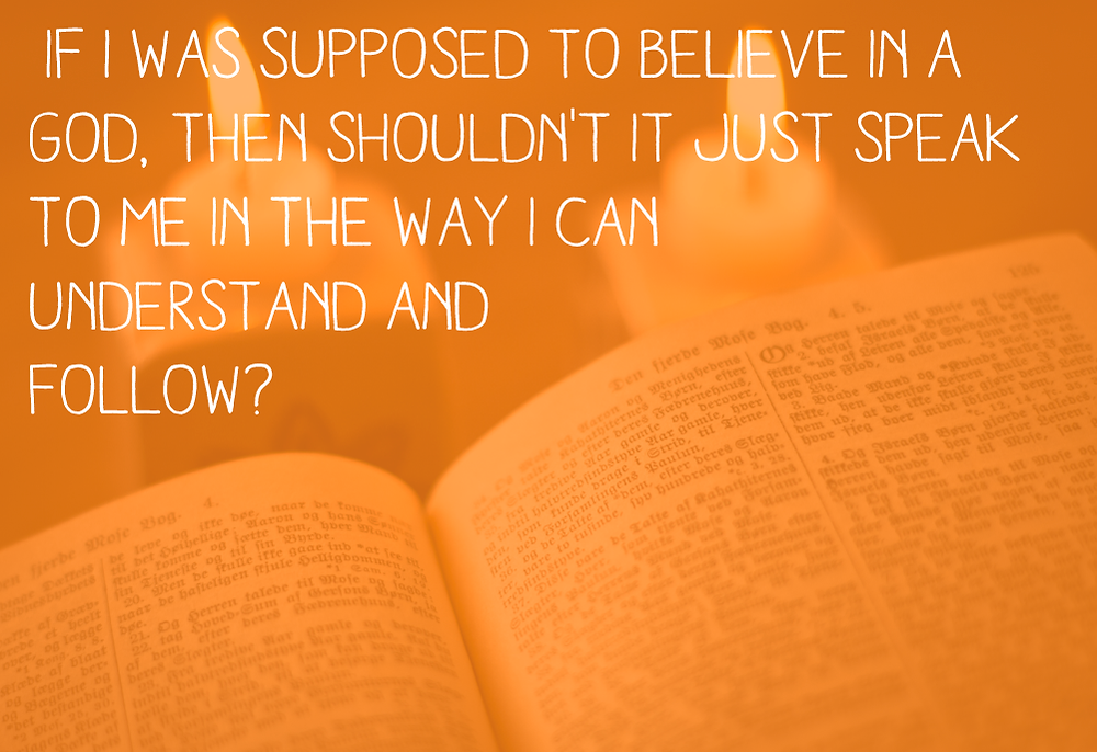 If I was supposed to believe in a God, then shouldn't it just speak to me in the way I can understand and follow?