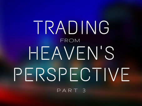 Trading From Heaven's Perspective (Part 3)