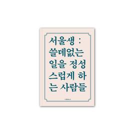 서울생 : 쓸데없는 일을 정성스럽게 하는 사람들 아카이빙 북 Client. 공공연희 Design. 그래피카