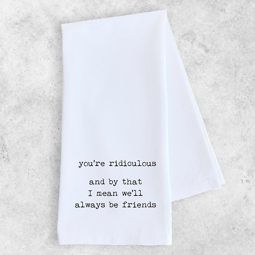 you're ridiculous... Tea Towel