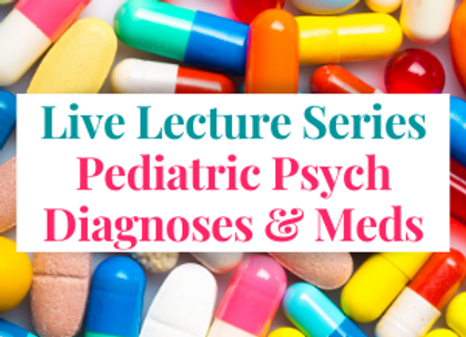 Members Only Live Lecture: Pediatric Psych Diagnoses & Meds