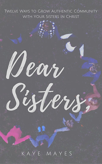 Dear Sisters: Twelve Ways to Grow Authentic Community with Sisters in Christ