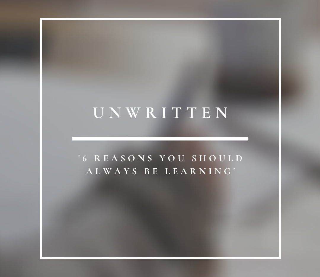 Unwritten | 6 Reasons You Should Always Be Learning