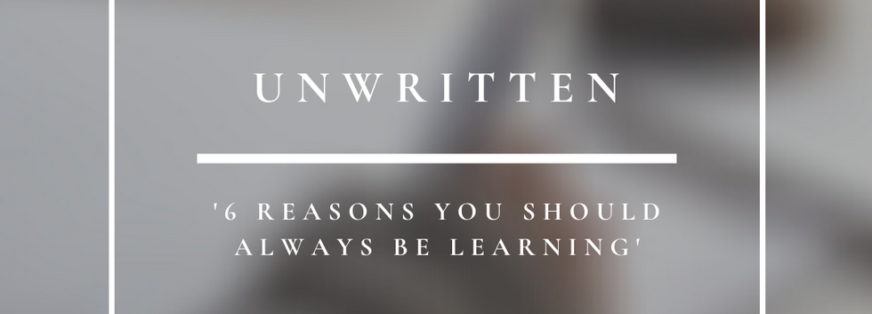 Unwritten   6 Reasons You Should Always Be Learning
