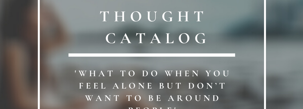 Thought Catalog   What To Do When You Feel Alone But Don't Want To Be Around People