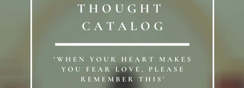Thought Catalog   When Your Heart Makes You Fear Love, Please Remember This