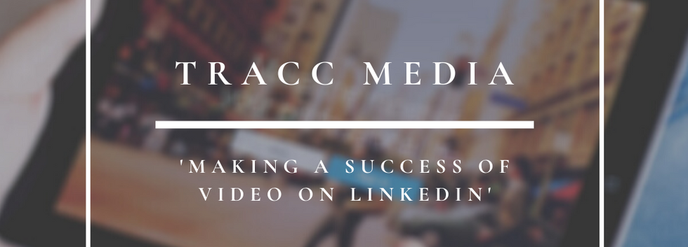 Tracc Media   Making A Success Of Video On LinkedIn