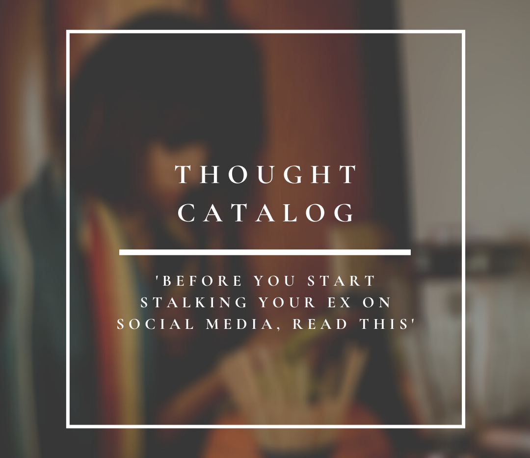 Thought Catalog | Before You Start Stalking Your Ex On Social Media, Read This.