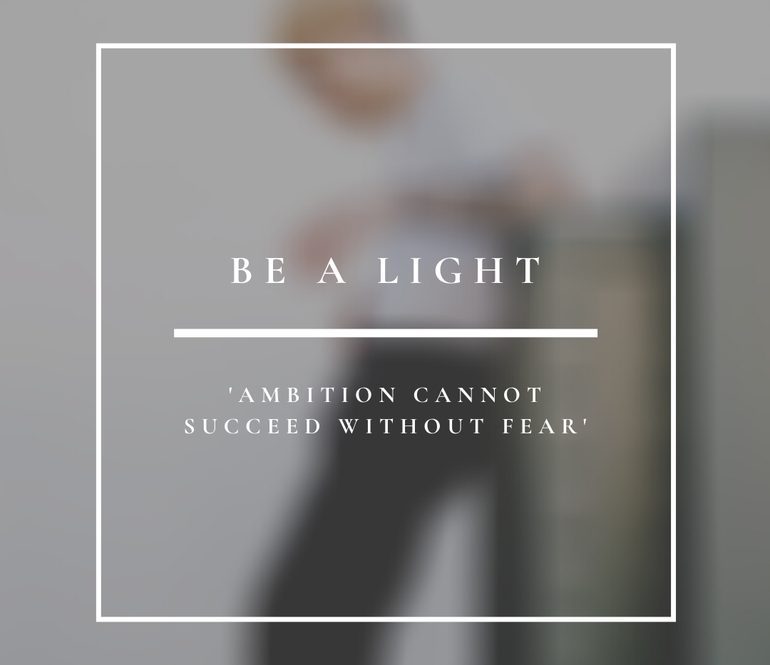 Be A Light | Ambition Cannot Succeed Without Fear