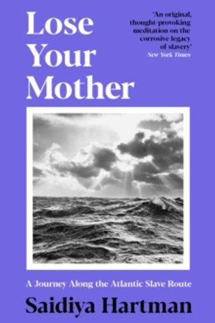 Lose Your Mother: A Journey Along the Atlantic Slave Route - Sadiya Hartman
