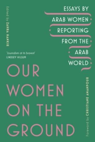 Our Women on the Ground: Arab Women Reporting - ed. Zahra Hankir