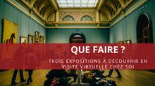 Que faire ? Trois expositions à découvrir en visite virtuelle chez soi