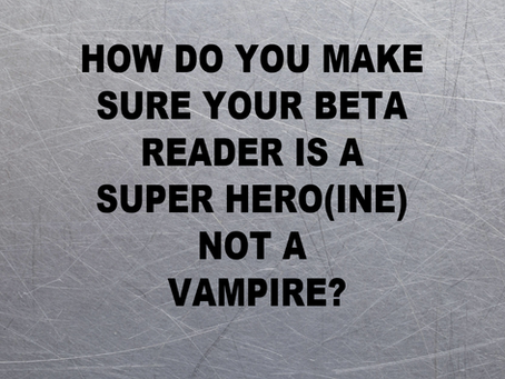 Beta Readers: Super Hero(ine) or Vampire?