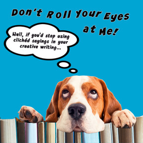 DON'T ROLL YOUR EYES AT ME!      Well, if you'd stop using clichéd sayings in your creative writing…