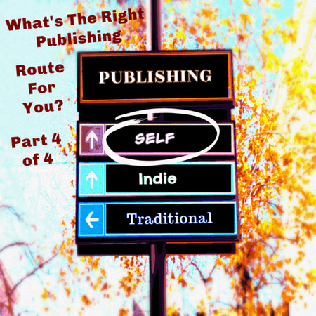 WHAT'S THE RIGHT PUBLISHING ROUTE FOR YOU? (Part 4 of a 4 Part Series  -Self-Publishing)
