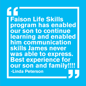 """""""Faison Life Skills program has enabled our son to continue learning and enabled him comminication skills James never was able to express. Best experience for our son and family! - Linda Peterson"""""""