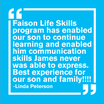 """Faison Life Skills program has enabled our son to continue learning and enabled him comminication skills James never was able to express. Best experience for our son and family! - Linda Peterson"""