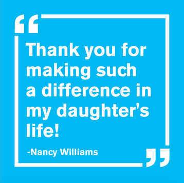 """""""Thank you for making such a difference in my daughter's life! - Nancy Williams"""""""
