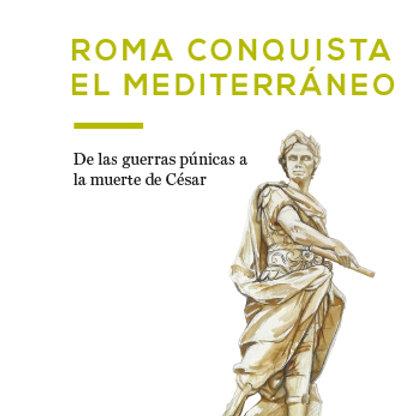Roma conquista el Mediterráneo. De las Guerras Púnicas a la muerte de César
