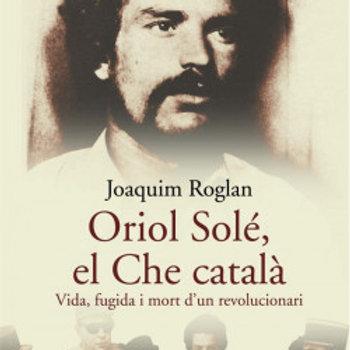 Oriol Solé, el Che català.Vida,fugida i mort d'un revolucionari (Joaquim Roglan)