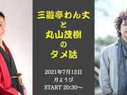 7/12(月)【オンライン配信】三遊亭わん丈と丸山茂樹のタメ話