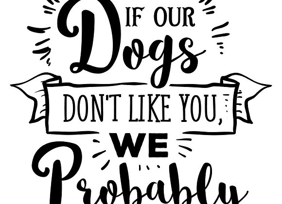 12x18in If our dogs don't like you, we probably won't either