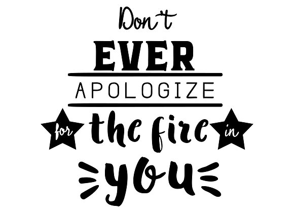 Don't ever apologize for the fire in you