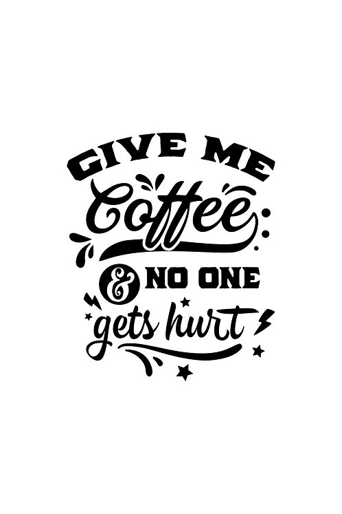 Give me coffee & no one gets hurt