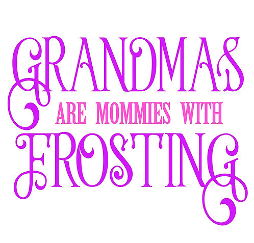 Grandmas are Mommies with Frosting