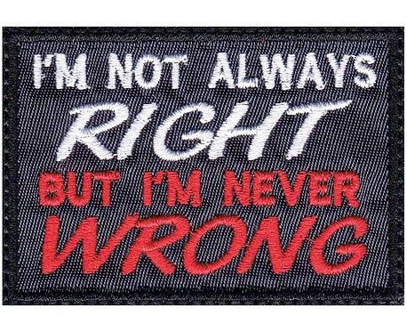 I'm Not Always Right But I'm Never Wrong - Glue Back To Sew On