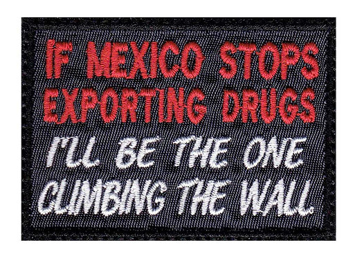 If Mexico Stops Exporting Drugs I'll Be The One Climbing The Wall - Velcro Back