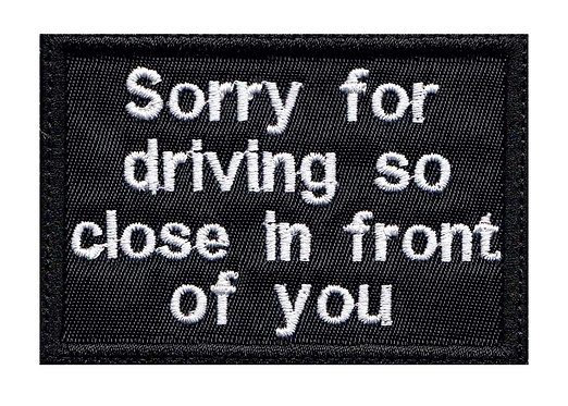 Sorry For Driving So Close In Front Of You Motorcycle Biker - Velcro Back