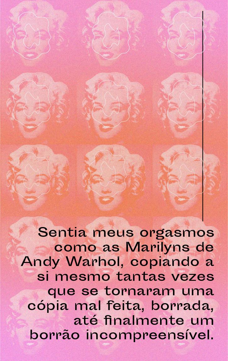 Sentia meus orgasmos como as Marilyns de Andy Warhol, copiando a si mesmo tantas vezes que se tornaram uma cópia mal feita, borrada, até finalmente um borrão incompreensível.