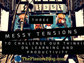 "3 ""Messy"" Tensions to Challenge Our Thinking on Learning and Productivity"