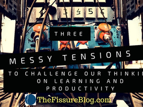 """3 """"Messy"""" Tensions to Challenge Our Thinking on Learning and Productivity"""