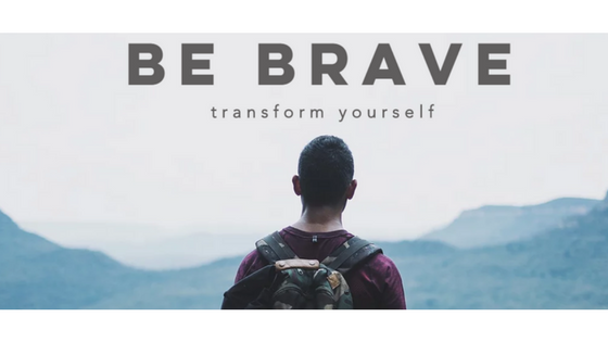 Be Brave Transform Yourself