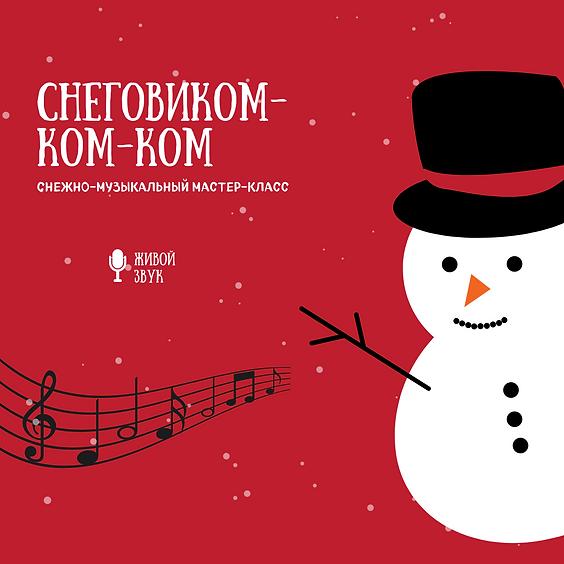 СНЕГОВИКОМ-КОМ-КОМ. Снежно-музыкальный мастер-класс