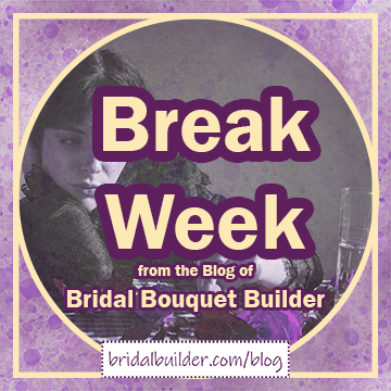 Title: Break Week from the Blog of Bridal Bouquet Builder