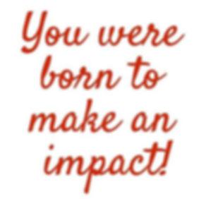 You were born to make an impact.jpg