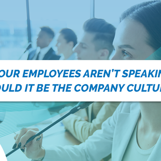 IF YOUR EMPLOYEE'S AREN'T SPEAKING UP, COULD IT BE YOUR COMPANY CULTURE?