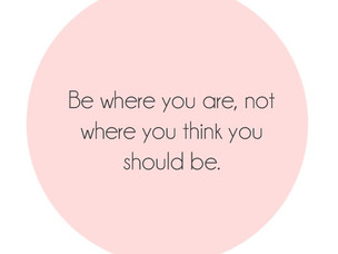 Be where you are. Not where you think you should be.