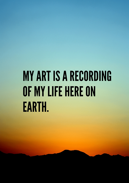 My art is a recording of my life here on